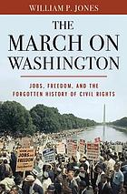 The march on Washington : jobs, freedom and the forgotten history of civil rights