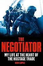 The negotiator : my life at the heart of the hostage trade