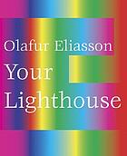Olafur Eliasson : your lighthouse : works with light 1991-2004