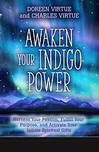 Awaken your indigo power : harness your passion, fulfill your purpose, and activate your innate spiritual gifts