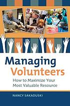 Managing volunteers : how to maximize your most valuable resource