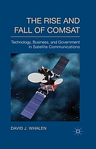 The rise and fall of COMSAT : technology, business, and government in satellite communications