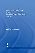 Arms and the state : Sir William Armstrong and the remaking of British naval power, 1854-1914