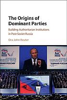 The origins of dominant parties : building authoritarian institutions in post-soviet Russia