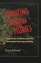 Painting Berlin stories : Marsden Hartley, Oscar Bluemner, and the first American avant-garde in expressionist Berlin