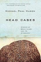 Head cases : stories of brain injury and its aftermath