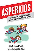 Asperkids : an Insider's Guide to Loving, Understanding, and Teaching Children with Asperger Syndrome.