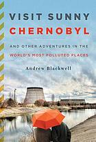 Visit sunny Chernobyl : and other adventures in the world's most polluted places