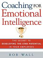 Coaching for emotional intelligence : the secret to developing the star potential in your employees