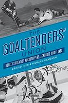 The goaltenders' union : hockey's greatest puckstoppers, acrobats, and flakes