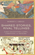 Shared stories, rival tellings : early encounters of Jews, Christians, and Muslims