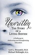 Unwritten, the story of a living system : a pathway to enlivening and transforming education
