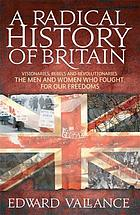 A radical history of Britain : visionaries, rebels and revolutionaries - the men and women who fought for our freedoms