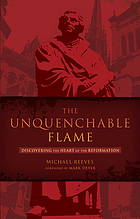The unquenchable flame : discovering the heart of the Reformation