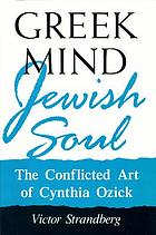 Greek mind/Jewish soul : the conflicted art of Cynthia Ozick