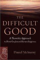 The difficult good : a Thomistic approach to moral conflict and human happiness