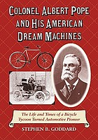 Colonel Albert Pope and his American dream machines : the life and times of a bicycle tycoon turned automotive pioneer