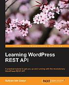 Learning WordPress REST API : a practical tutorial to get you up and running with the revolutionary WordPress REST API