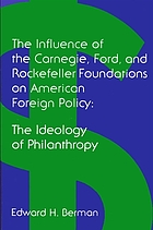 The ideology of philanthropy : the influence of the Carnegie, Ford, and Rockefeller foundations on American foreign policy