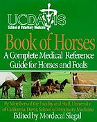 UC Davis School of Veterinary Medicine book of horses : a complete medical reference guide for horses and foals