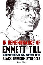 In remembrance of Emmett Till : regional stories and media responses to the Black freedom struggle