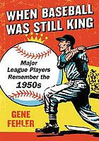When baseball was still king : major league players remember the 1950s
