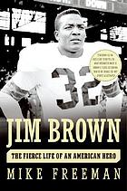 Jim Brown : the fierce life of an American hero
