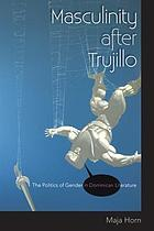 Masculinity after Trujillo : the politics of gender in Dominican literature