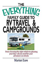 The everything family guide to RV travel and campgrounds : from choosing the right vehicle to planning your trip--all you need for your adventure on wheels