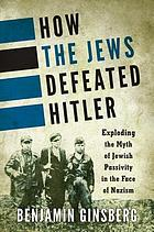 How the Jews defeated Hitler : exploding the myth of Jewish passivity in the face of Nazism