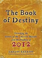The book of destiny : unlocking the secrets of the ancient Mayans and the prophecy of 2012