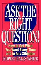 Ask the right question! : how to get what you want every time and in any situation