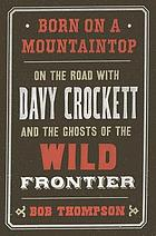 Born on a mountaintop : on the road with Davy Crockett and the ghosts of the wild frontier