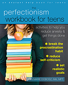 The perfectionism workbook for teens : activities to help you reduce anxiety and get things done