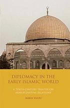 Diplomacy in the early Islamic world : a tenth-century treatise on Arab-Byzantine relations : The book of messengers of Kings (Kitāb Rusul al-Mulūk) of Ibn al-Farrā'