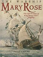 The warship Mary Rose : the life and times of King Henry VIII's flagship