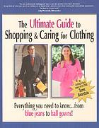 The ultimate guide to shopping & caring for clothing : everything you need to know-- from blue jeans to ball gowns