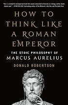 HOW TO THINK LIKE A ROMAN EMPEROR : the stoic philosophy of marcus aurelius.