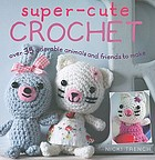 Super-cute crochet : over 35 adorable animals and friends to make