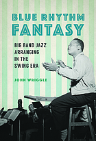 Blue rhythm fantasy : big band jazz arranging in the swing era