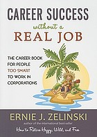 Career Success Without a Real Job The Career Book for People Too Smart to Work in Corporations.