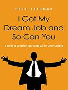 I got my dream job and so can you : 7 steps to creating your ideal career after college