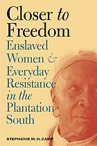 Closer to freedom : enslaved women and everyday resistance in the plantation South