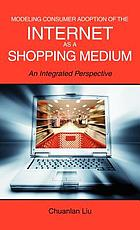 Modeling consumer adoption of the Internet as a shopping medium : an integrated perspective