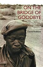 On the bridge of goodbye : the story of South Africa's discarded San soldiers
