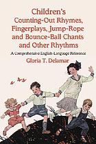 Children's counting-out rhymes, fingerplays, jump-rope, and bounce-ball chants and other rhythms : a comprehensive English-language reference