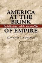 America at the brink of empire : Rusk, Kissinger, and the Vietnam War