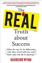 The real truth about success : what the top 1 percent do differently, why they won't tell you, and how you can do it anyway