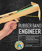Rubber band engineer : build slingshot-powered rockets, rubber band rifles, unconventional catapults, and more guerrilla gadgets from household hardware