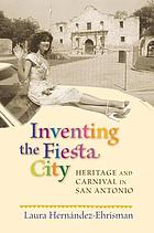Inventing the fiesta city : heritage and carnival in San Antonio